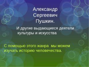 Александр Сергеевич Пушкин. И другие выдающиеся деятели культуры и искусства