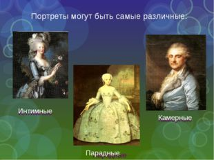 Портреты могут быть самые различные: Парадные Камерные Интимные Парадные Каме