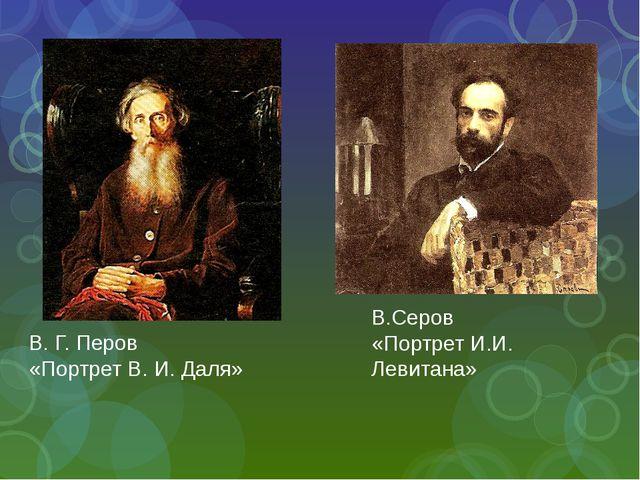 В.Серов «Портрет И.И. Левитана» В. Г. Перов «Портрет В. И. Даля»