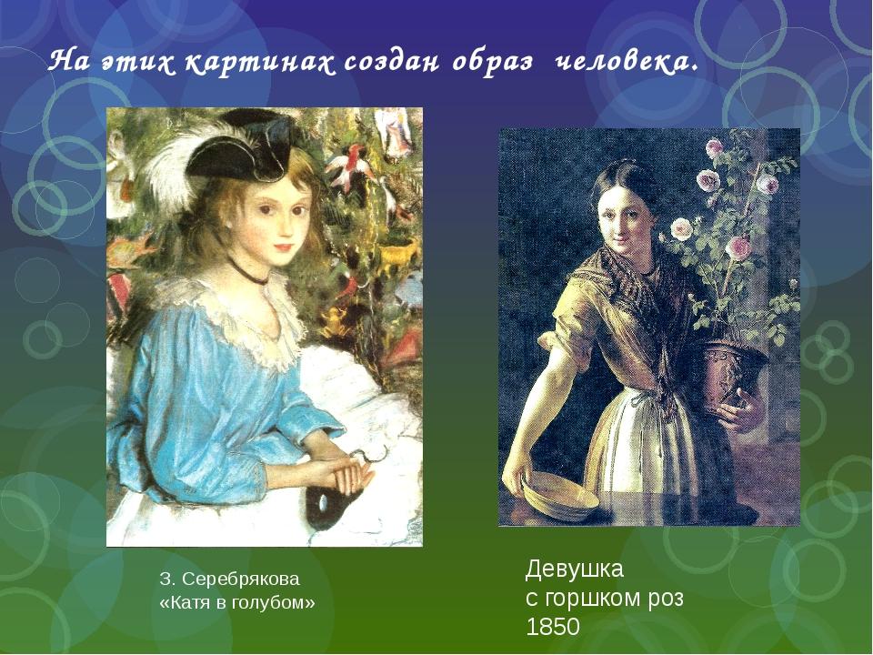 На этих картинах создан образ человека. З. Серебрякова «Катя в голубом» Девуш...
