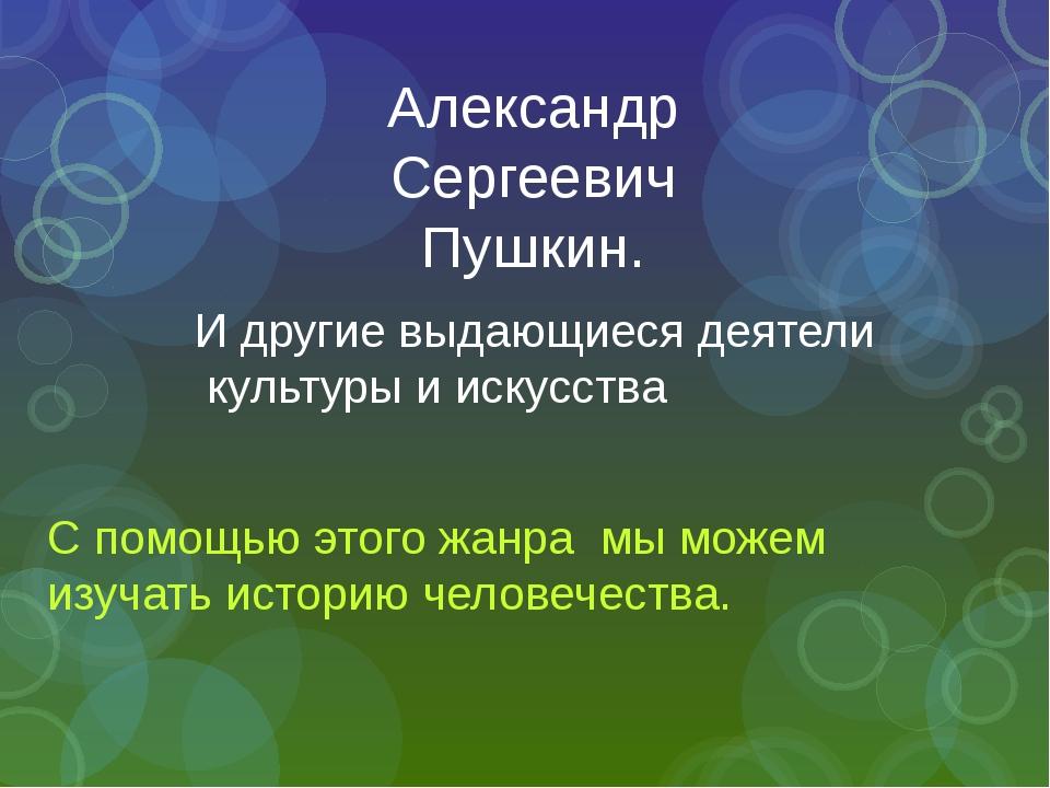 Александр Сергеевич Пушкин. И другие выдающиеся деятели культуры и искусства...