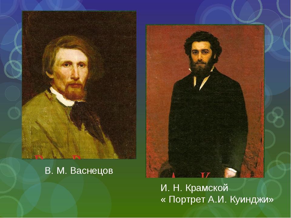 И. Н. Крамской « Портрет А.И. Куинджи» В. М. Васнецов