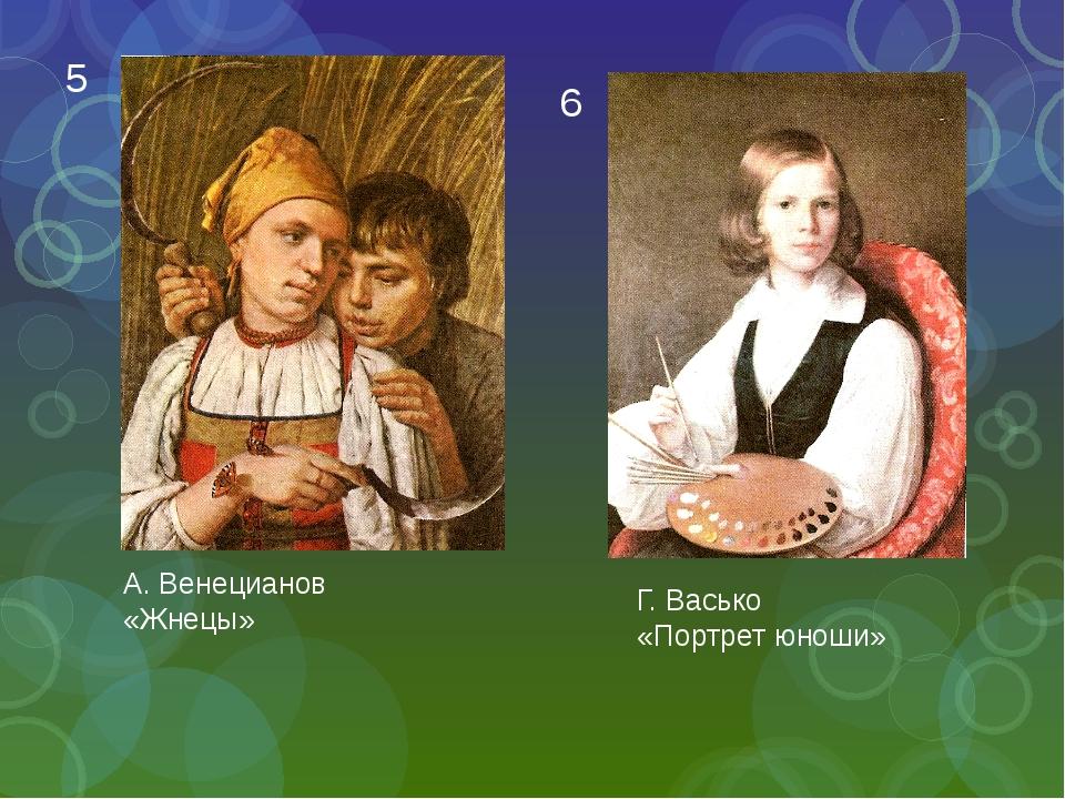 А. Венецианов «Жнецы» Г. Васько «Портрет юноши» 5 6