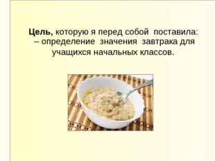 Цель, которую я перед собой поставила: – определение значения завтрака для уч