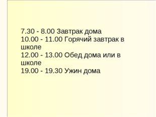 7.30 - 8.00 Завтрак дома 10.00 - 11.00 Горячий завтрак в школе 12.00 - 13.00