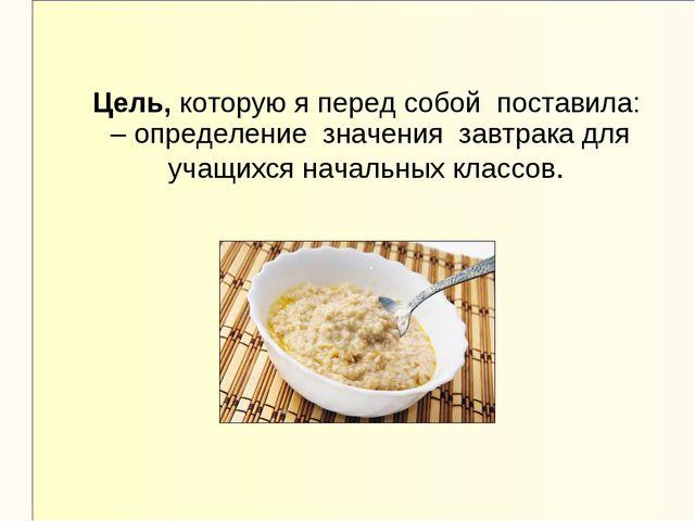 Цель, которую я перед собой поставила: – определение значения завтрака для уч...