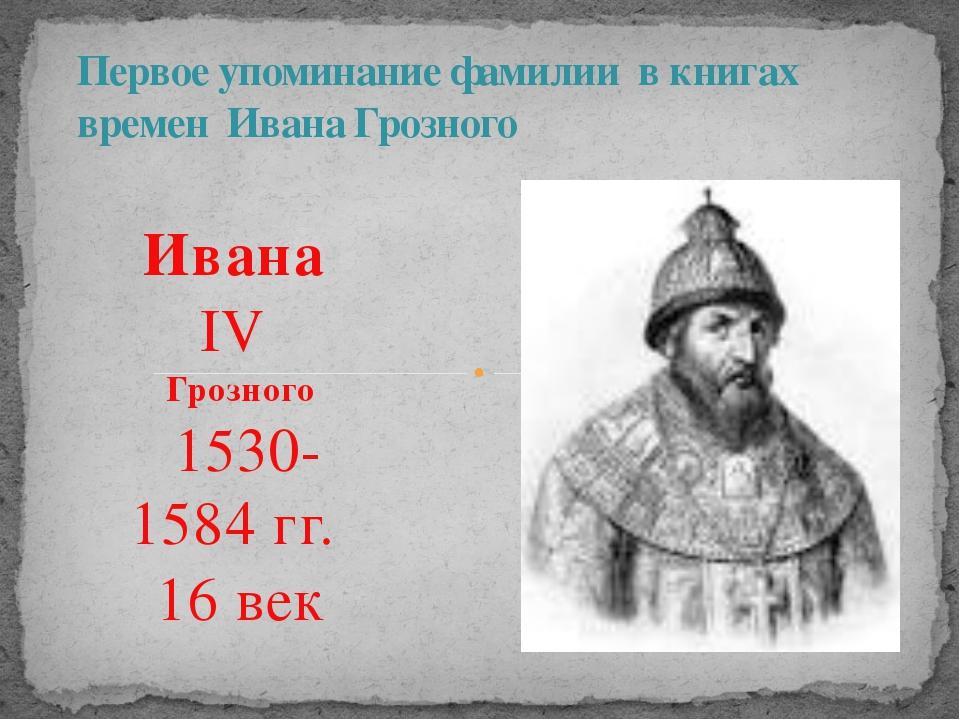 Ивана IV Грозного 1530-1584 гг. 16 век Первое упоминание фамилии в книга...