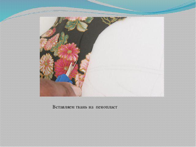 Вставляем ткань на пенопласт