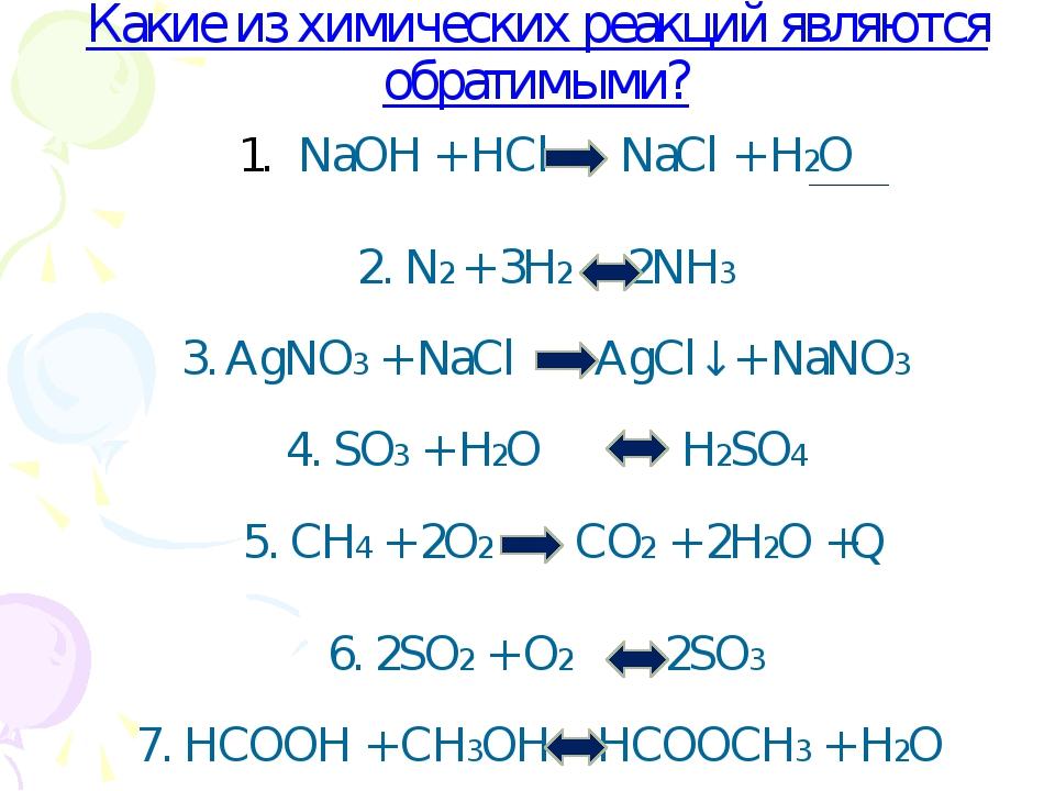 Какие из химических реакций являются обратимыми? NaOH + HCl NaCl + H2O 2. N2...