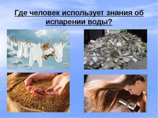Где человек использует знания об испарении воды?