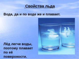 Свойства льда Вода, да и по воде же и плавает. Лёд легче воды, поэтому плава