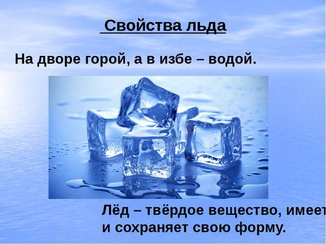 Свойства льда На дворе горой, а в избе – водой. Лёд – твёрдое вещество, имее...