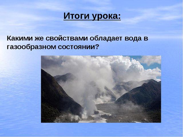 Итоги урока: Какими же свойствами обладает вода в газообразном состоянии?