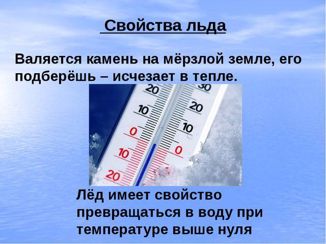 Свойства льда Валяется камень на мёрзлой земле, его подберёшь – исчезает в т...