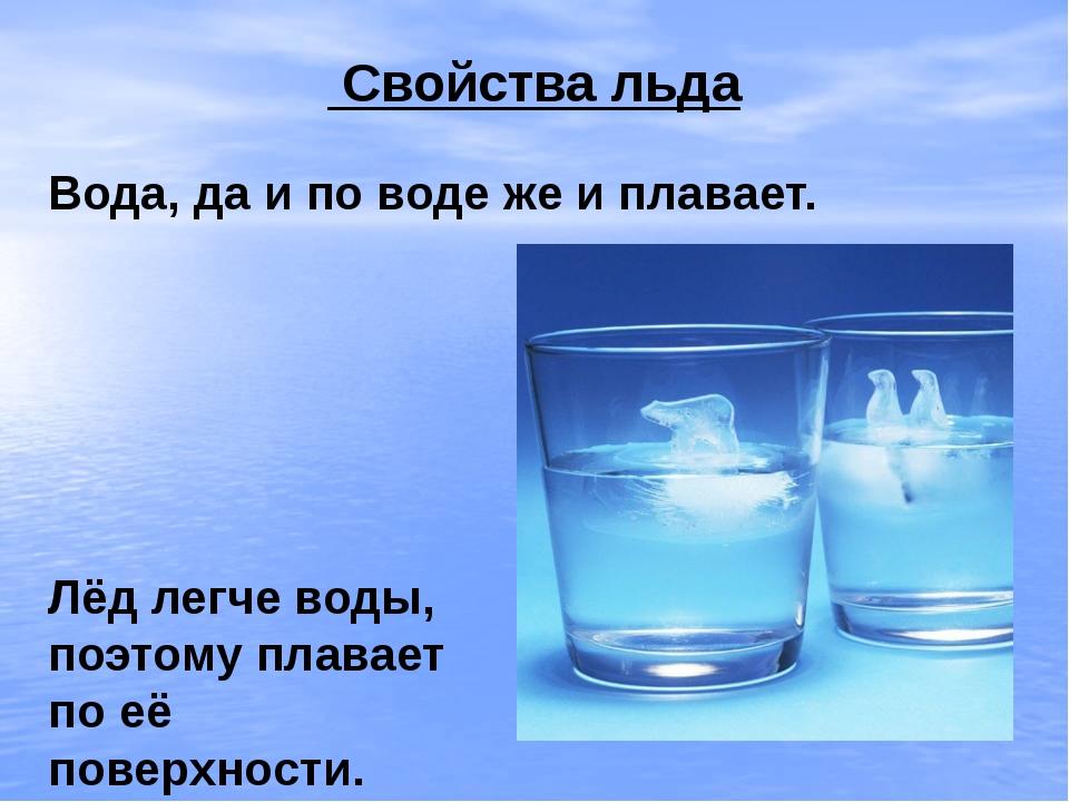 Свойства льда Вода, да и по воде же и плавает. Лёд легче воды, поэтому плава...