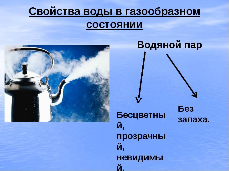 Свойства воды в газообразном состоянии Водяной пар Бесцветный, прозрачный, не...