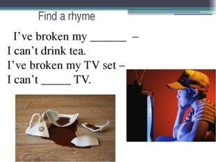 Find a rhyme I've broken my ______ – I can't drink tea. I've broken my TV set