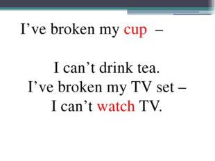 I've broken my cup – I can't drink tea. I've broken my TV set – I can't watc