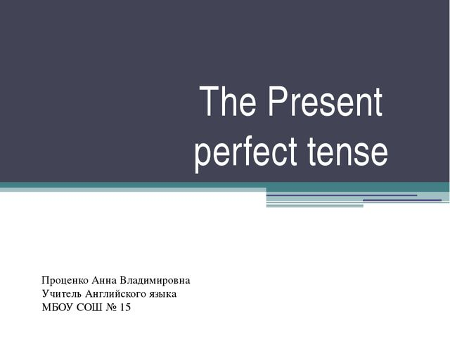 The Present perfect tense Проценко Анна Владимировна Учитель Английского язык...
