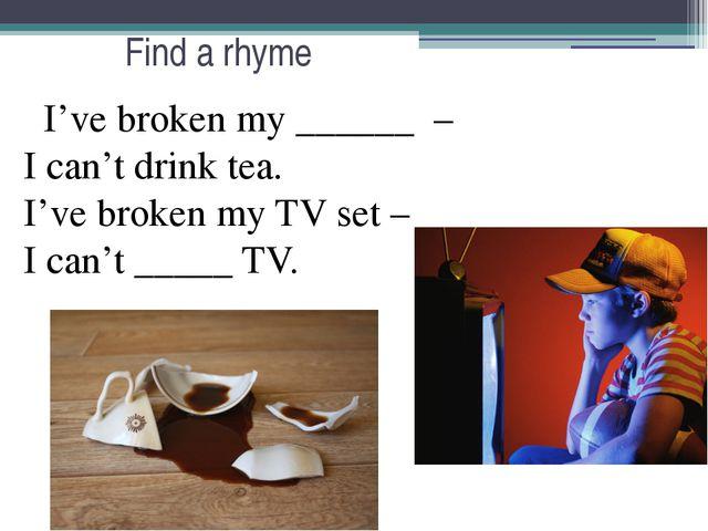 Find a rhyme I've broken my ______ – I can't drink tea. I've broken my TV set...