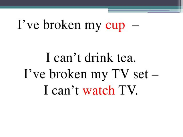 I've broken my cup – I can't drink tea. I've broken my TV set – I can't watc...