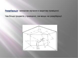 Реверберація - залишкове звучання в закритому приміщенні. Чим більше предметі