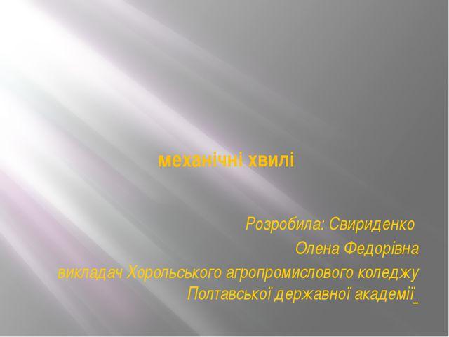 механічні хвилі Розробила: Свириденко Олена Федорівна викладач Хорольського...
