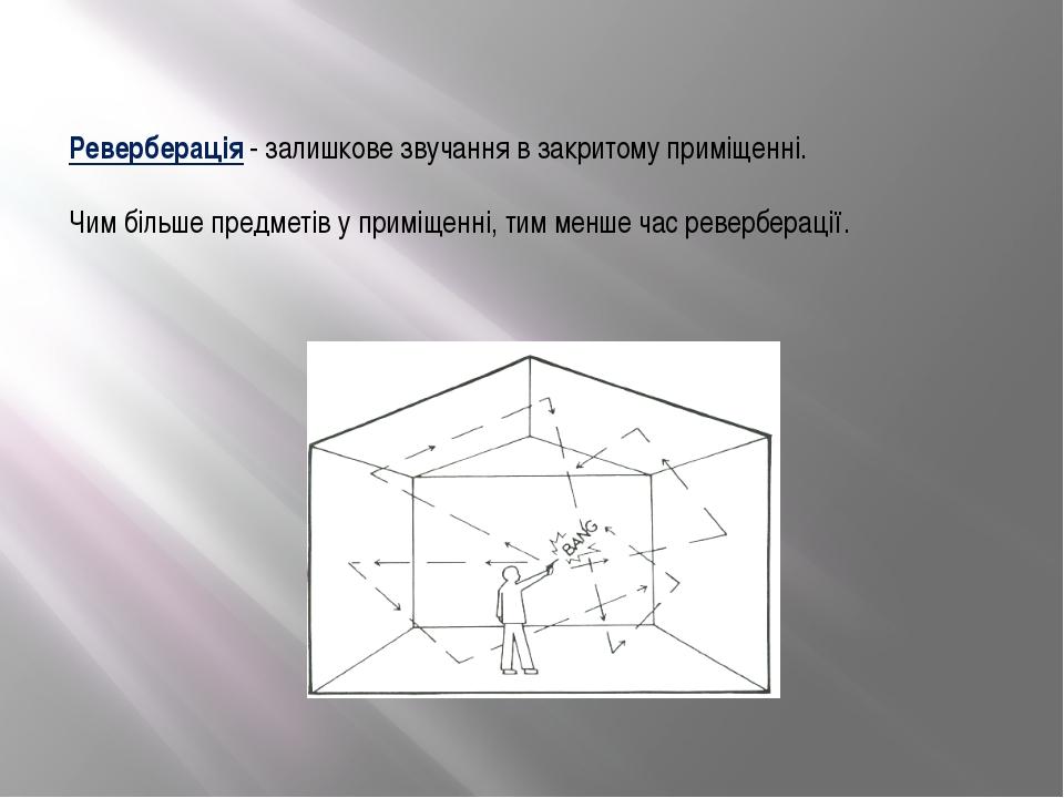 Реверберація - залишкове звучання в закритому приміщенні. Чим більше предметі...