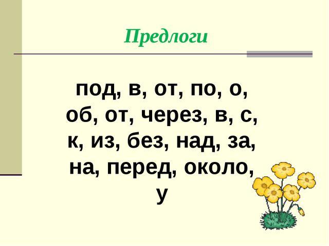 под, в, от, по, о, об, от, через, в, с, к, из, без, над, за, на, перед, окол...