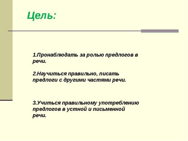 1.Пронаблюдать за ролью предлогов в речи. 2.Научиться правильно, писать пред...
