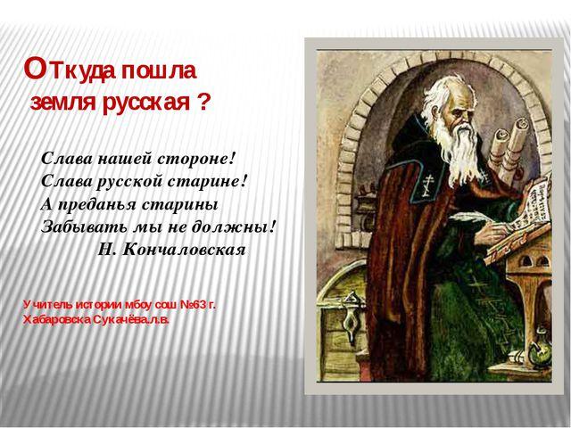 ОТкуда пошла земля русская ? Учитель истории мбоу сош №63 г. Хабаровска Сукач...