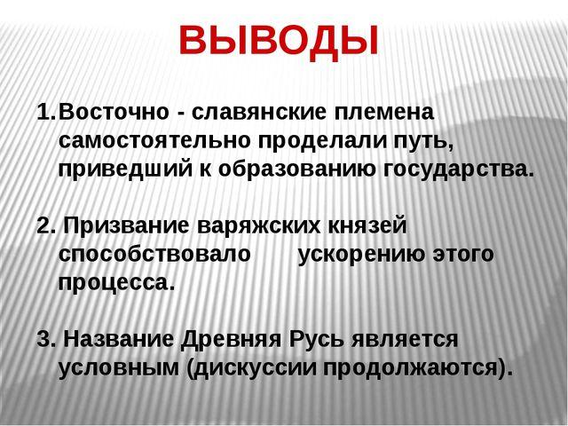 ВЫВОДЫ Восточно - славянские племена самостоятельно проделали путь, приведший...