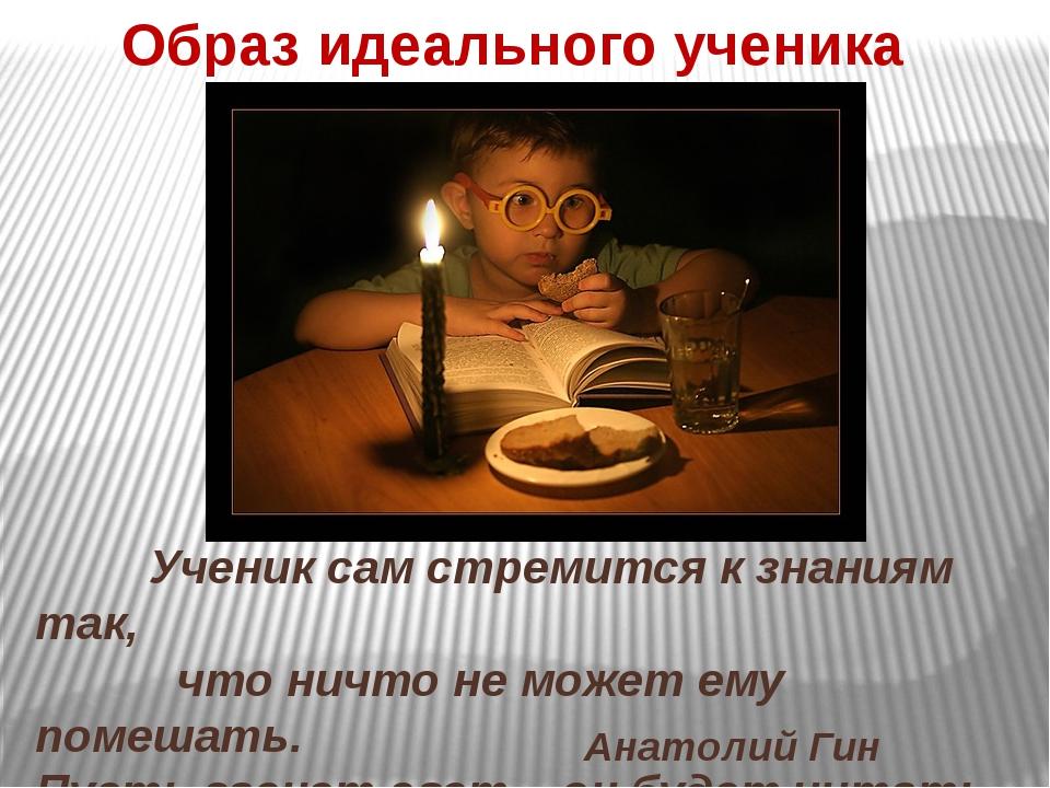 Ученик сам стремится к знаниям так, что ничто не может ему помешать. Пусть г...