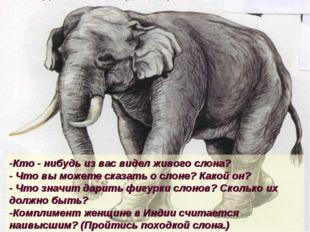 -Кто - нибудь из вас видел живого слона? - Что вы можете сказать о слоне? Как