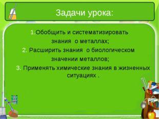 Задачи урока: 1.Обобщить и систематизировать знания о металлах; 2. Расширить