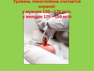 Уровень гемоглобина считается нормой: у мужчин 130—170 мг/л. у женщин 120—150