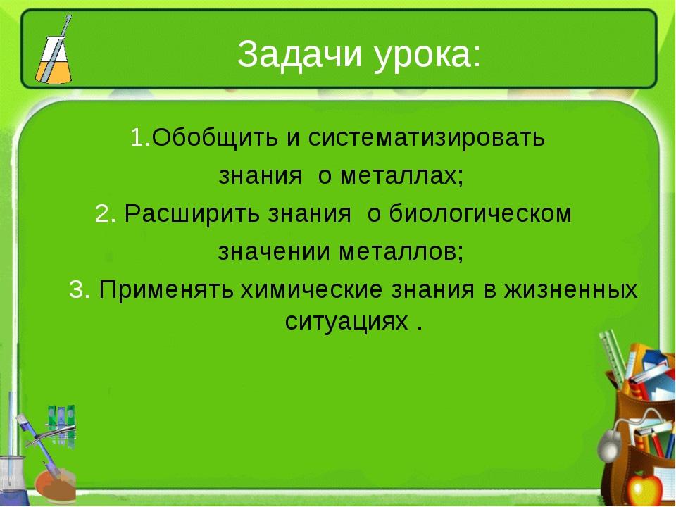 Задачи урока: 1.Обобщить и систематизировать знания о металлах; 2. Расширить...