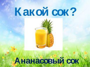 Какой сок? Ананасовый сок