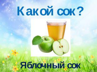 Какой сок? Яблочный сок