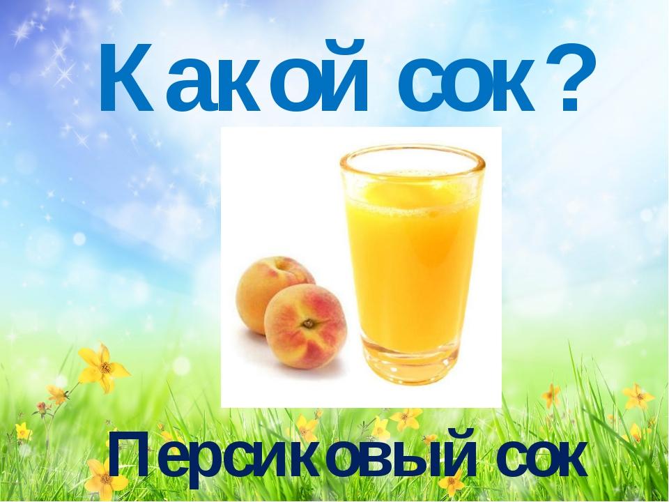 Какой сок? Персиковый сок
