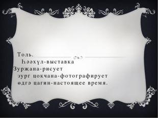 Толь. Һәәхүл-выставка Зурҗана-рисует зург цокчана-фотографирует өдгә цагин-на