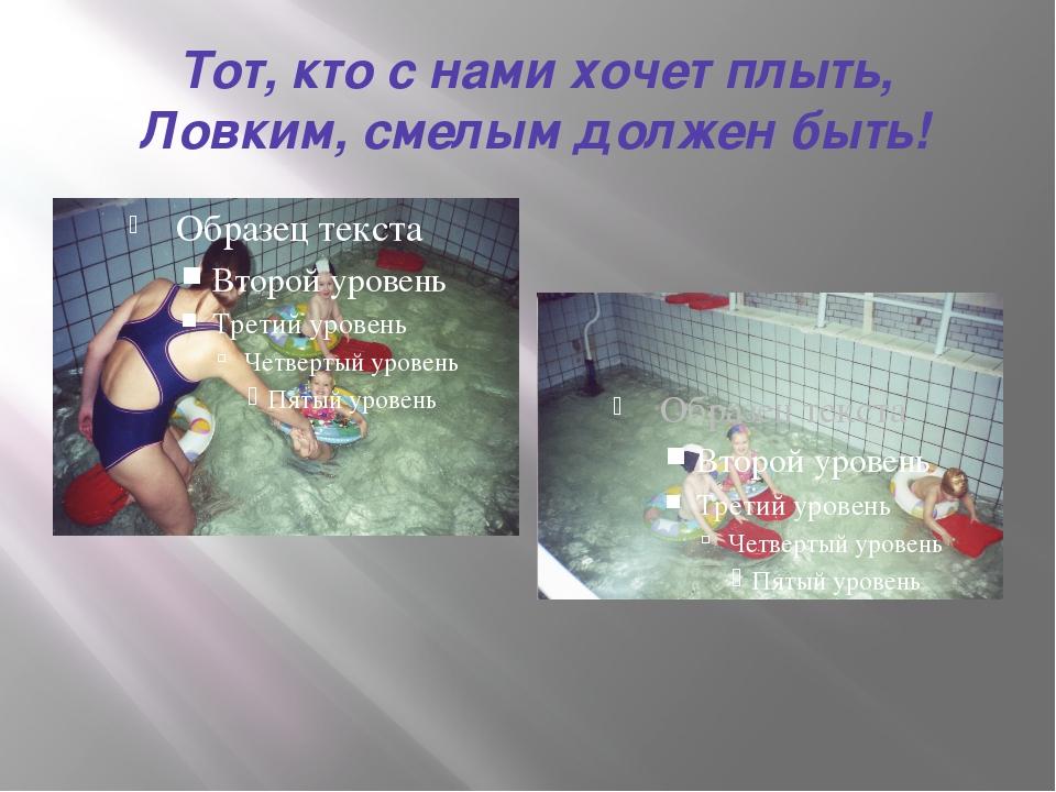 Тот, кто с нами хочет плыть, Ловким, смелым должен быть!