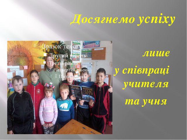 Досягнемо успіху лише у співпраці учителя та учня