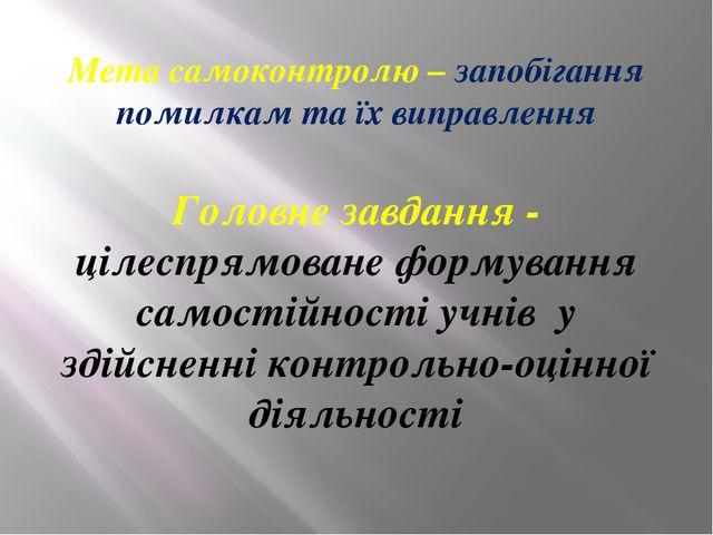 Мета самоконтролю – запобігання помилкам та їх виправлення Головне завдання -...