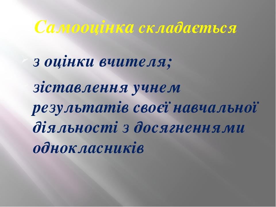 Самооцінка складається з оцінки вчителя; зіставлення учнем результатів своєї...