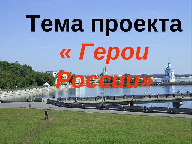 Тема проекта « Герои России»