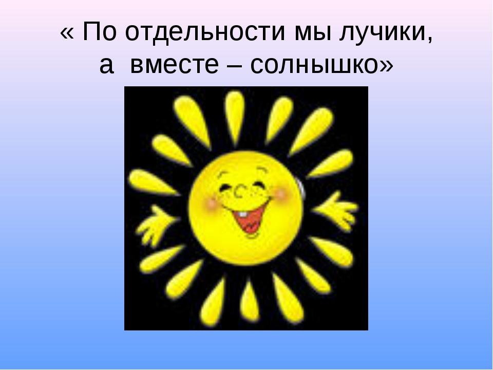 « По отдельности мы лучики, а вместе – солнышко»