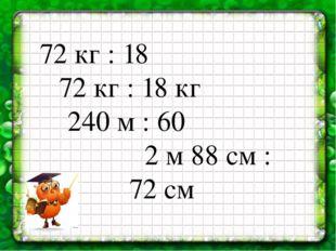 72 кг : 18 72 кг : 18 кг 240 м : 60 2 м 88 см : 72 см