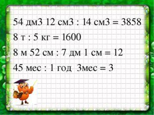 54 дм3 12 см3 : 14 см3 = 3858 8 т : 5 кг = 1600 8 м 52 см : 7 дм 1 см = 12 45