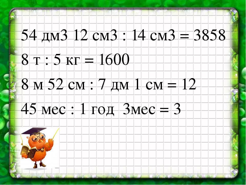 54 дм3 12 см3 : 14 см3 = 3858 8 т : 5 кг = 1600 8 м 52 см : 7 дм 1 см = 12 45...